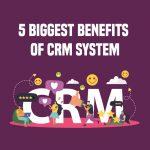 5 Biggest Benefits of CRM System